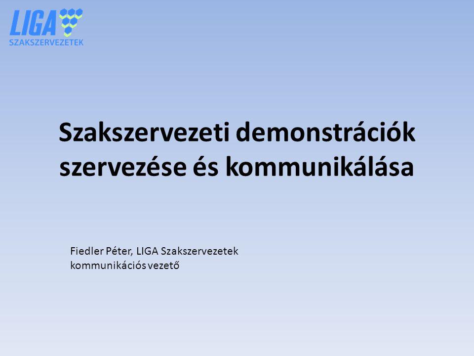 Szakszervezeti demonstrációk szervezése és kommunikálása Fiedler Péter, LIGA Szakszervezetek kommunikációs vezető