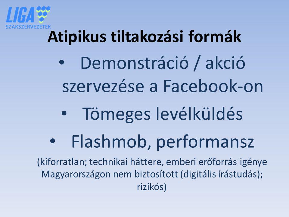 Atipikus tiltakozási formák Demonstráció / akció szervezése a Facebook-on Tömeges levélküldés Flashmob, performansz (kiforratlan; technikai háttere, emberi erőforrás igénye Magyarországon nem biztosított (digitális írástudás); rizikós)