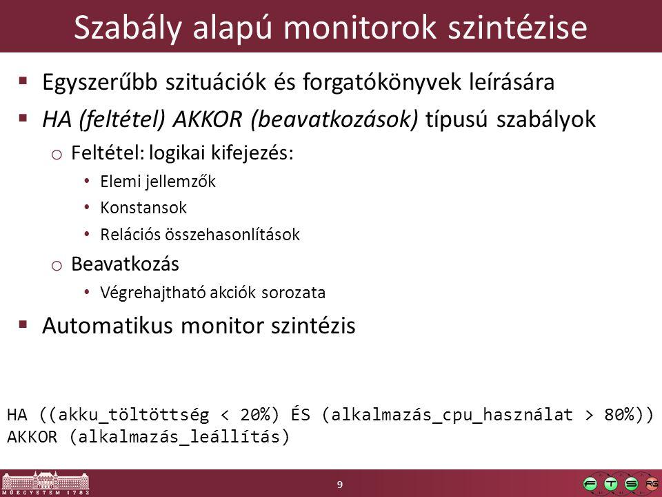 Szabály alapú monitorok szintézise  Egyszerűbb szituációk és forgatókönyvek leírására  HA (feltétel) AKKOR (beavatkozások) típusú szabályok o Feltétel: logikai kifejezés: Elemi jellemzők Konstansok Relációs összehasonlítások o Beavatkozás Végrehajtható akciók sorozata  Automatikus monitor szintézis 9 HA ((akku_töltöttség 80%)) AKKOR (alkalmazás_leállítás)