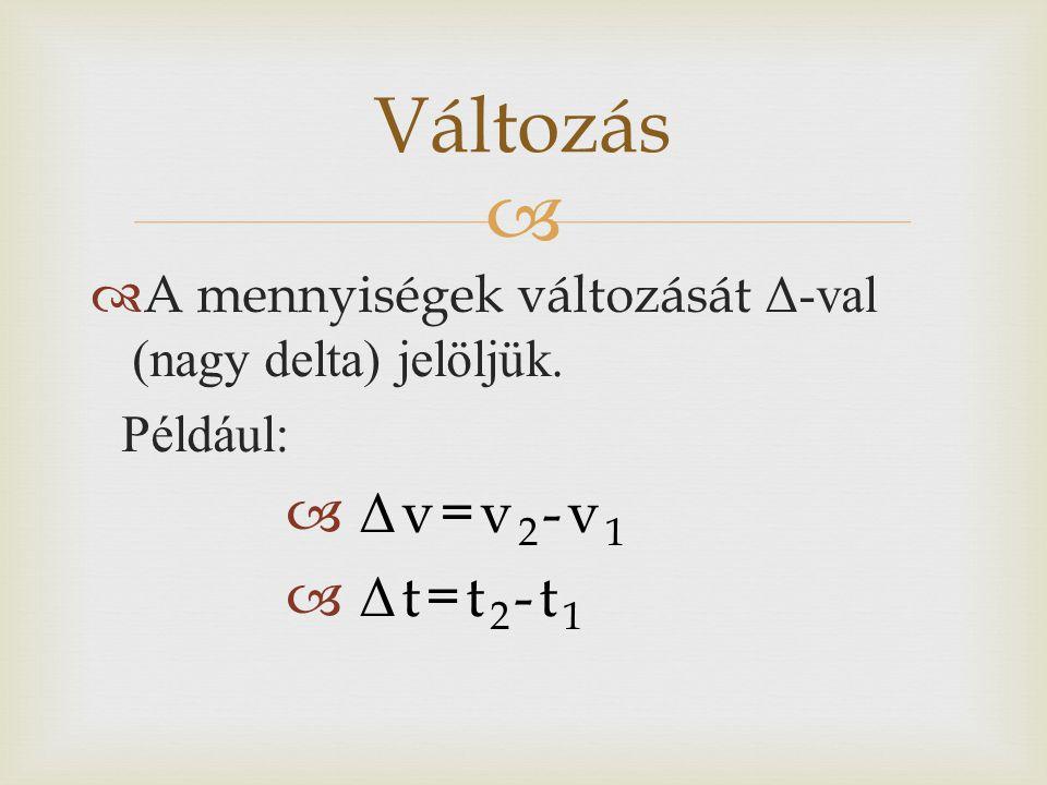  Változás  A mennyiségek változását Δ-val (nagy delta) jelöljük. Például:  Δ v=v 2 -v 1  Δ t=t 2 -t 1