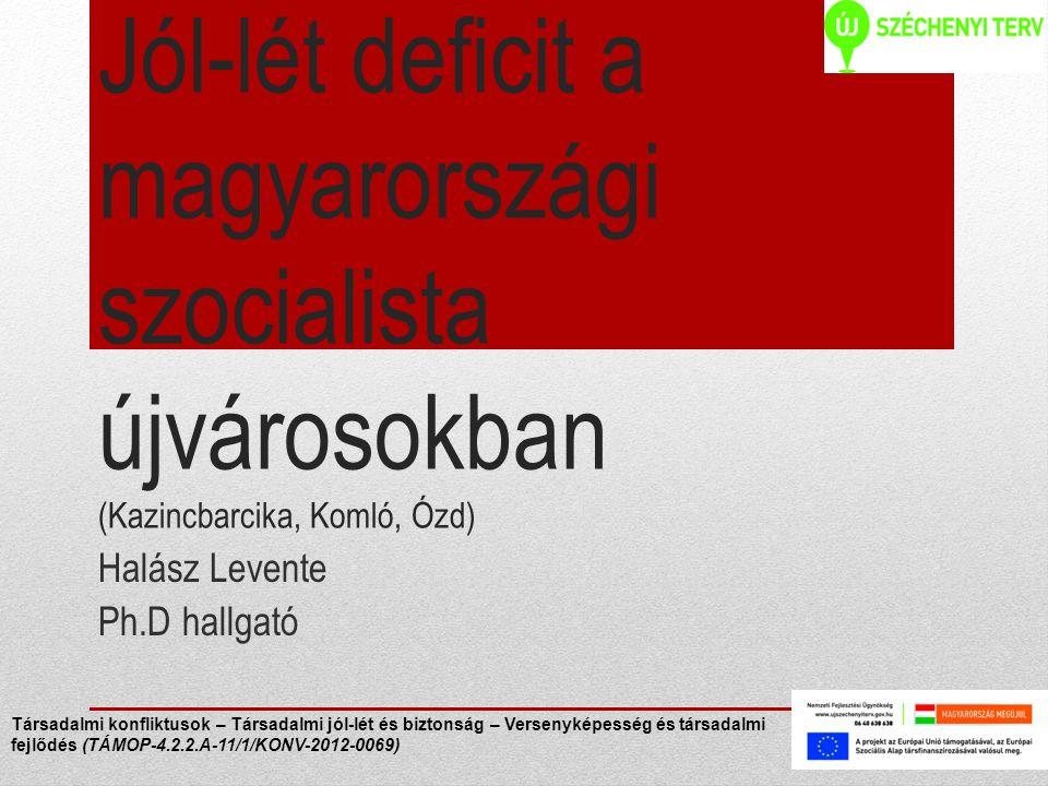 Jól-lét deficit a magyarországi szocialista újvárosokban (Kazincbarcika, Komló, Ózd) Halász Levente Ph.D hallgató Társadalmi konfliktusok – Társadalmi