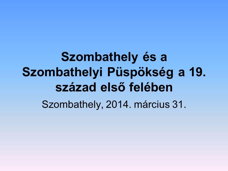 Szombathely és a Szombathelyi Püspökség a 19. század első felében Szombathely, 2014. március 31.