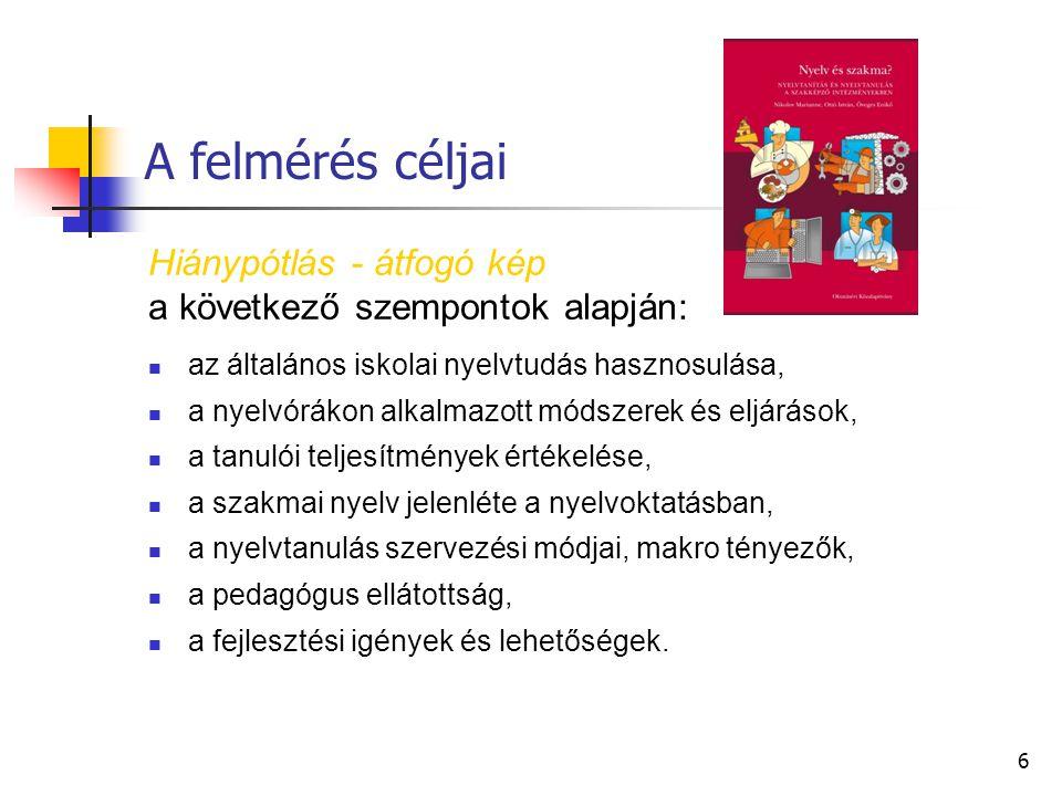 6 A felmérés céljai Hiánypótlás - átfogó kép a következő szempontok alapján: az általános iskolai nyelvtudás hasznosulása, a nyelvórákon alkalmazott módszerek és eljárások, a tanulói teljesítmények értékelése, a szakmai nyelv jelenléte a nyelvoktatásban, a nyelvtanulás szervezési módjai, makro tényezők, a pedagógus ellátottság, a fejlesztési igények és lehetőségek.