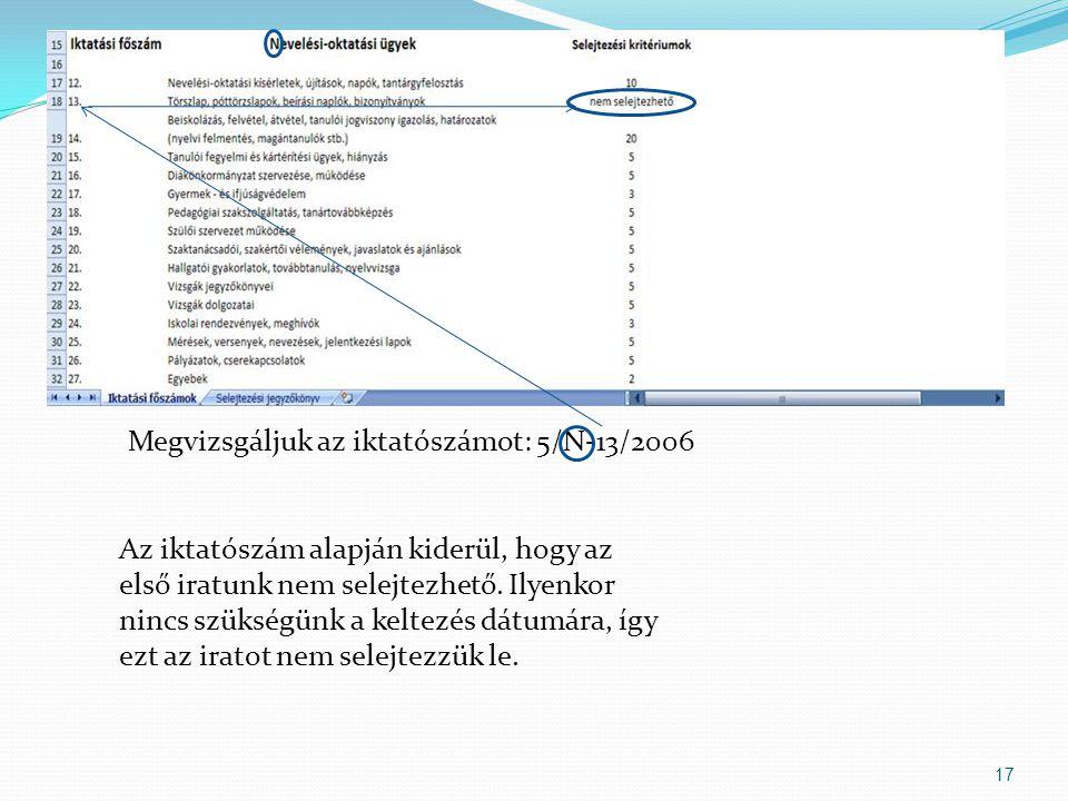 17 Megvizsgáljuk az iktatószámot: 5/N-13/2006 Az iktatószám alapján kiderül, hogy az első iratunk nem selejtezhető.