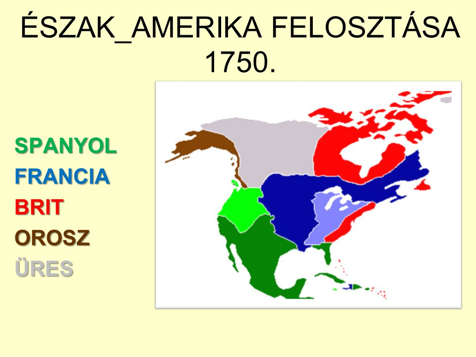 ÉSZAK_AMERIKA FELOSZTÁSA 1750. SPANYOLFRANCIABRITOROSZÜRES