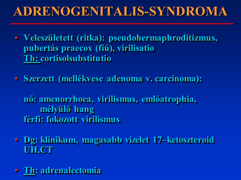 ADRENOGENITALIS-SYNDROMA Veleszületett (ritka): pseudohermaphroditizmus, pubertás praecox (fiú), virilisatio Th: cortisolsubstitutioVeleszületett (rit