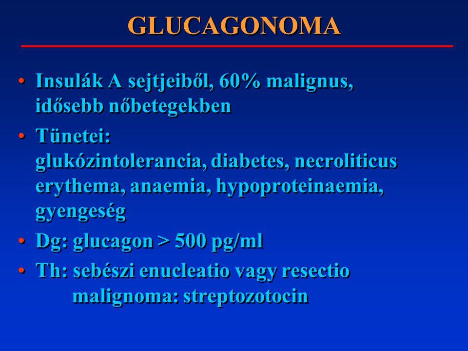 GLUCAGONOMA Insulák A sejtjeiből, 60% malignus, idősebb nőbetegekben Tünetei: glukózintolerancia, diabetes, necroliticus erythema, anaemia, hypoproteinaemia, gyengeség Dg: glucagon > 500 pg/ml Th: sebészi enucleatio vagy resectio malignoma: streptozotocin Insulák A sejtjeiből, 60% malignus, idősebb nőbetegekben Tünetei: glukózintolerancia, diabetes, necroliticus erythema, anaemia, hypoproteinaemia, gyengeség Dg: glucagon > 500 pg/ml Th: sebészi enucleatio vagy resectio malignoma: streptozotocin