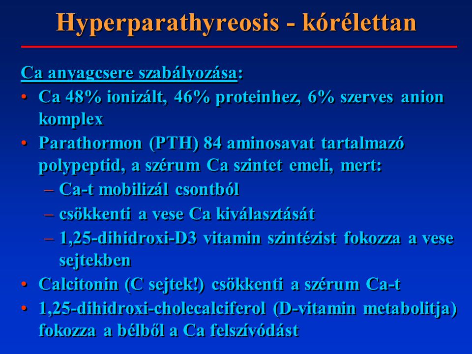 Hyperparathyreosis - kórélettan Ca anyagcsere szabályozása: Ca 48% ionizált, 46% proteinhez, 6% szerves anion komplex Parathormon (PTH) 84 aminosavat tartalmazó polypeptid, a szérum Ca szintet emeli, mert: –Ca-t mobilizál csontból –csökkenti a vese Ca kiválasztását –1,25-dihidroxi-D3 vitamin szintézist fokozza a vese sejtekben Calcitonin (C sejtek!) csökkenti a szérum Ca-t 1,25-dihidroxi-cholecalciferol (D-vitamin metabolitja) fokozza a bélből a Ca felszívódást Ca anyagcsere szabályozása: Ca 48% ionizált, 46% proteinhez, 6% szerves anion komplex Parathormon (PTH) 84 aminosavat tartalmazó polypeptid, a szérum Ca szintet emeli, mert: –Ca-t mobilizál csontból –csökkenti a vese Ca kiválasztását –1,25-dihidroxi-D3 vitamin szintézist fokozza a vese sejtekben Calcitonin (C sejtek!) csökkenti a szérum Ca-t 1,25-dihidroxi-cholecalciferol (D-vitamin metabolitja) fokozza a bélből a Ca felszívódást