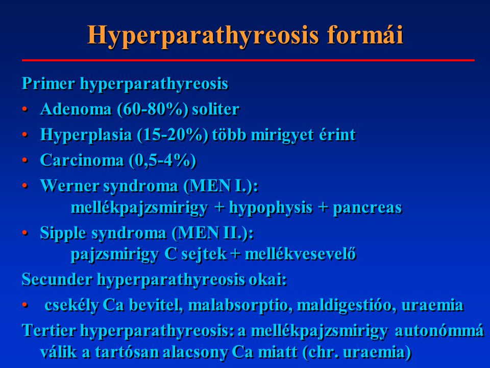 Hyperparathyreosis formái Primer hyperparathyreosis Adenoma (60-80%) soliter Hyperplasia (15-20%) több mirigyet érint Carcinoma (0,5-4%) Werner syndro