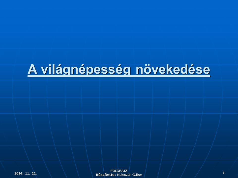 2014. 11. 22.2014. 11. 22.2014. 11. 22. FÖLDRAJZ Készítette: Koleszár Gábor 1 A világnépesség növekedése