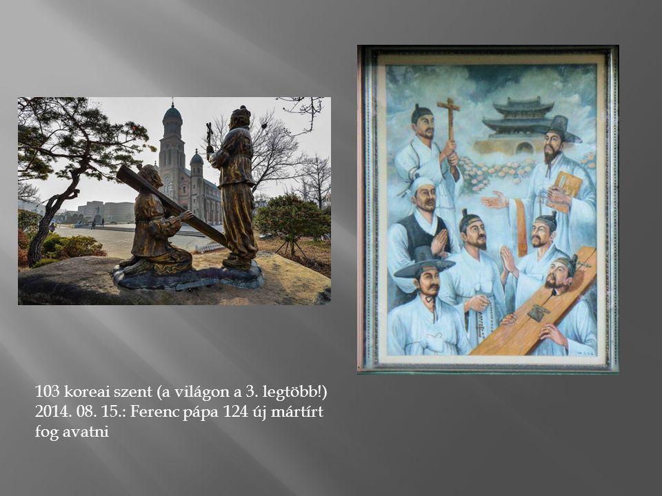 103 koreai szent (a világon a 3. legtöbb!) 2014. 08. 15.: Ferenc pápa 124 új mártírt fog avatni