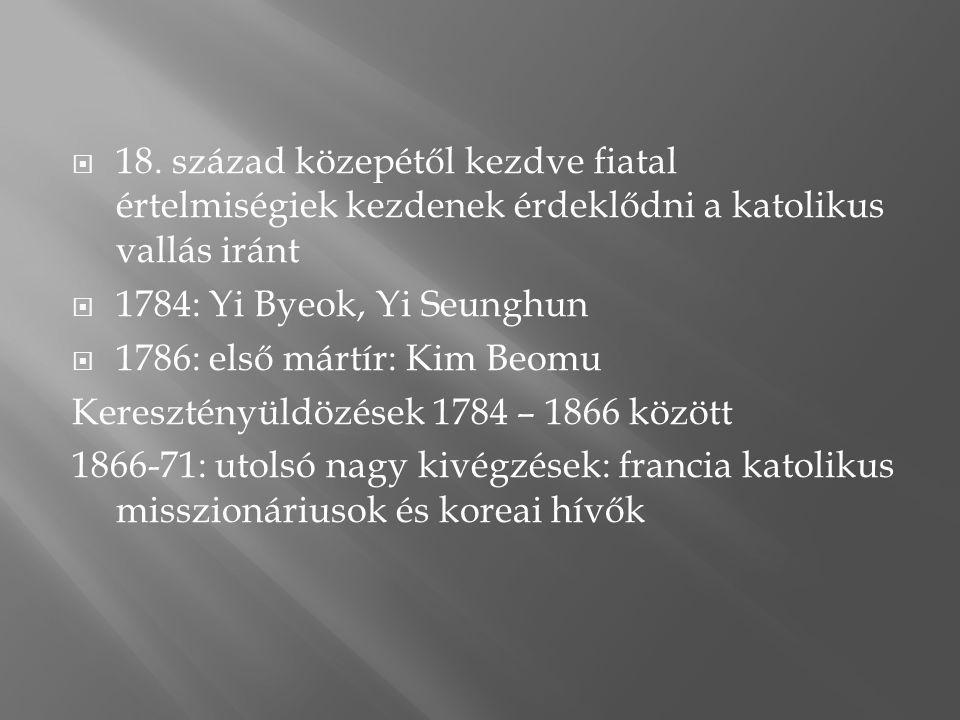  18. század közepétől kezdve fiatal értelmiségiek kezdenek érdeklődni a katolikus vallás iránt  1784: Yi Byeok, Yi Seunghun  1786: első mártír: Kim