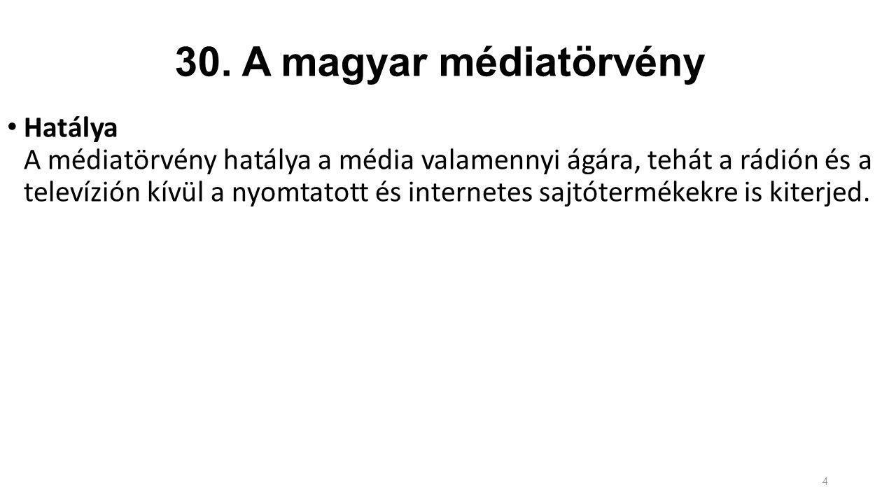 30. A magyar médiatörvény Hatálya A médiatörvény hatálya a média valamennyi ágára, tehát a rádión és a televízión kívül a nyomtatott és internetes saj