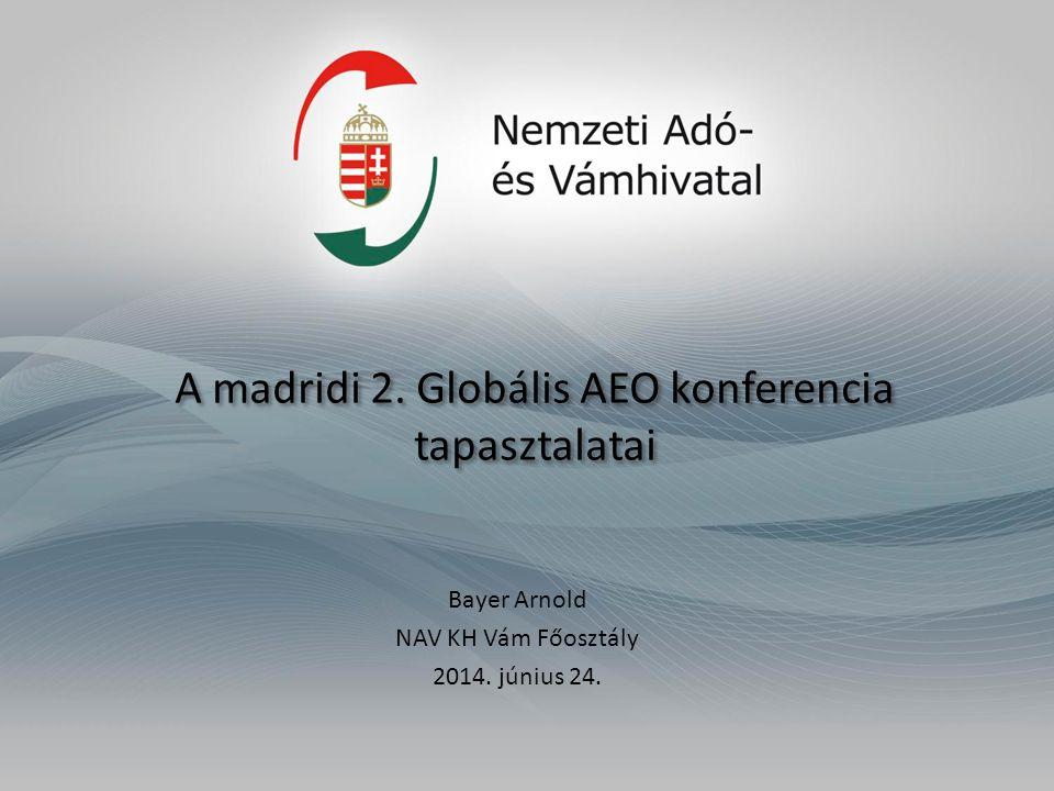 A madridi 2. Globális AEO konferencia tapasztalatai Bayer Arnold NAV KH Vám Főosztály 2014.