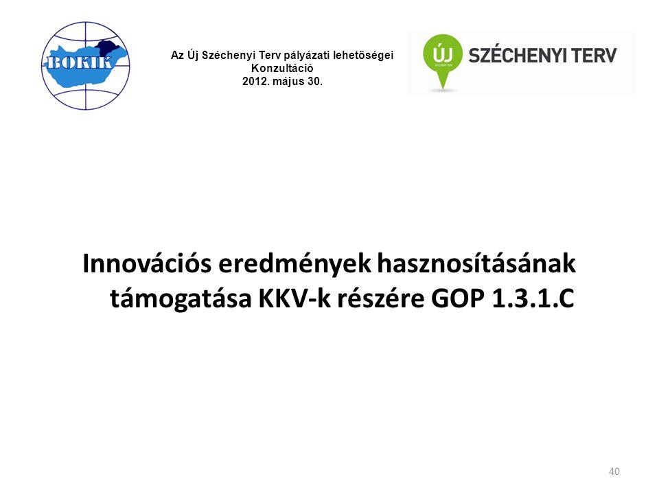 Az Új Széchenyi Terv pályázati lehetőségei Konzultáció 2012. május 30. Innovációs eredmények hasznosításának támogatása KKV-k részére GOP 1.3.1.C 40