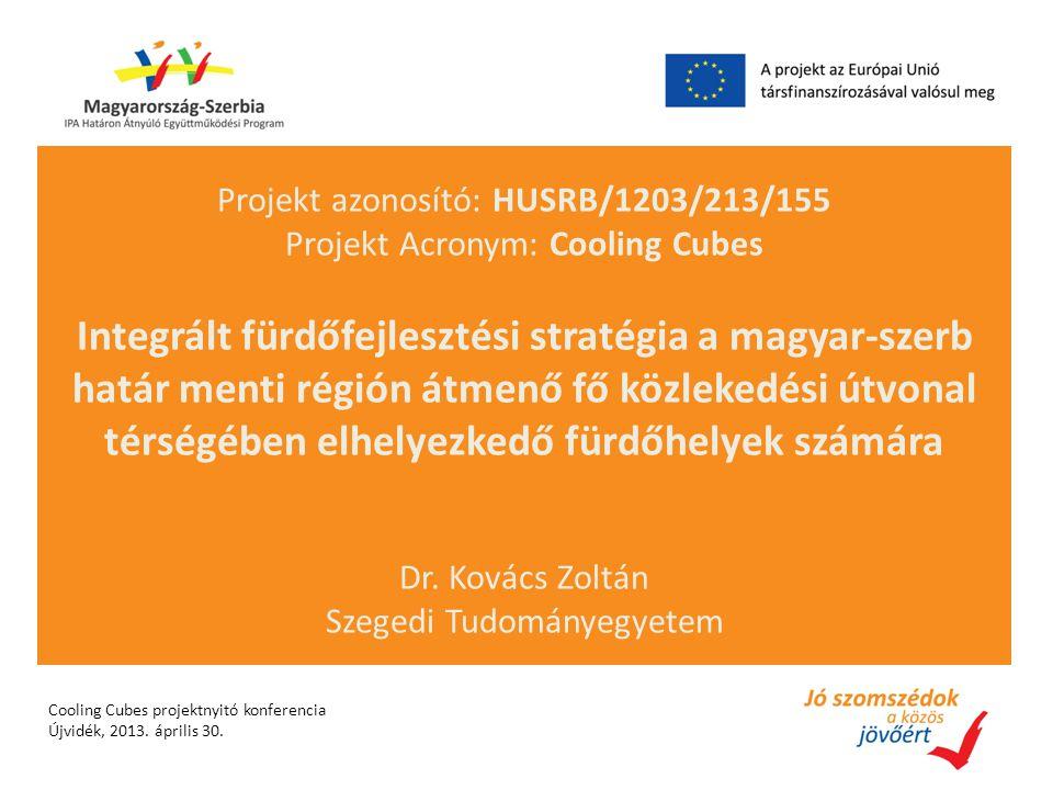 Projekt azonosító: HUSRB/1203/213/155 Projekt Acronym: Cooling Cubes Integrált fürdőfejlesztési stratégia a magyar-szerb határ menti régión átmenő fő közlekedési útvonal térségében elhelyezkedő fürdőhelyek számára Dr.