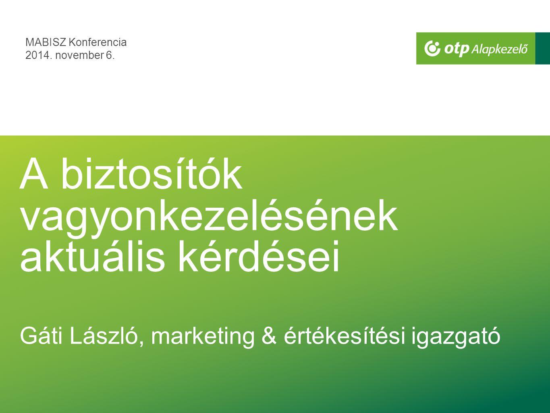 MABISZ Konferencia 2014. november 6. A biztosítók vagyonkezelésének aktuális kérdései Gáti László, marketing & értékesítési igazgató