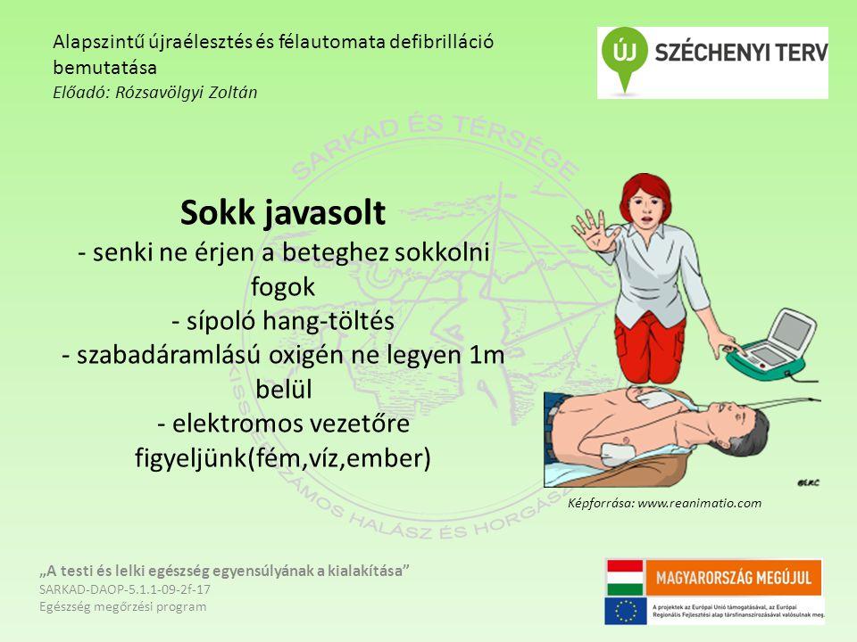 """Sokk javasolt - senki ne érjen a beteghez sokkolni fogok - sípoló hang-töltés - szabadáramlású oxigén ne legyen 1m belül - elektromos vezetőre figyeljünk(fém,víz,ember) """"A testi és lelki egészség egyensúlyának a kialakítása SARKAD-DAOP-5.1.1-09-2f-17 Egészség megőrzési program Alapszintű újraélesztés és félautomata defibrilláció bemutatása Előadó: Rózsavölgyi Zoltán Képforrása: www.reanimatio.com"""
