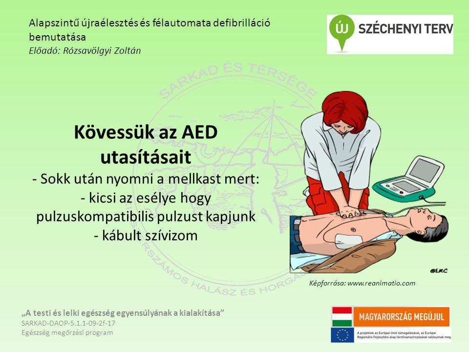 """Kövessük az AED utasításait - Sokk után nyomni a mellkast mert: - kicsi az esélye hogy pulzuskompatibilis pulzust kapjunk - kábult szívizom """"A testi és lelki egészség egyensúlyának a kialakítása SARKAD-DAOP-5.1.1-09-2f-17 Egészség megőrzési program Alapszintű újraélesztés és félautomata defibrilláció bemutatása Előadó: Rózsavölgyi Zoltán Képforrása: www.reanimatio.com"""