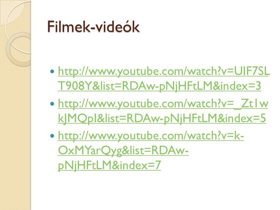 Filmek-videók http://www.youtube.com/watch v=UIF7SL T908Y&list=RDAw-pNjHFtLM&index=3 http://www.youtube.com/watch v=UIF7SL T908Y&list=RDAw-pNjHFtLM&index=3 http://www.youtube.com/watch v=_Zt1w kJMQpI&list=RDAw-pNjHFtLM&index=5 http://www.youtube.com/watch v=_Zt1w kJMQpI&list=RDAw-pNjHFtLM&index=5 http://www.youtube.com/watch v=k- OxMYarQyg&list=RDAw- pNjHFtLM&index=7 http://www.youtube.com/watch v=k- OxMYarQyg&list=RDAw- pNjHFtLM&index=7