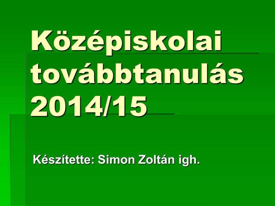 Középiskolai továbbtanulás 2014/15 Készítette: Simon Zoltán igh.