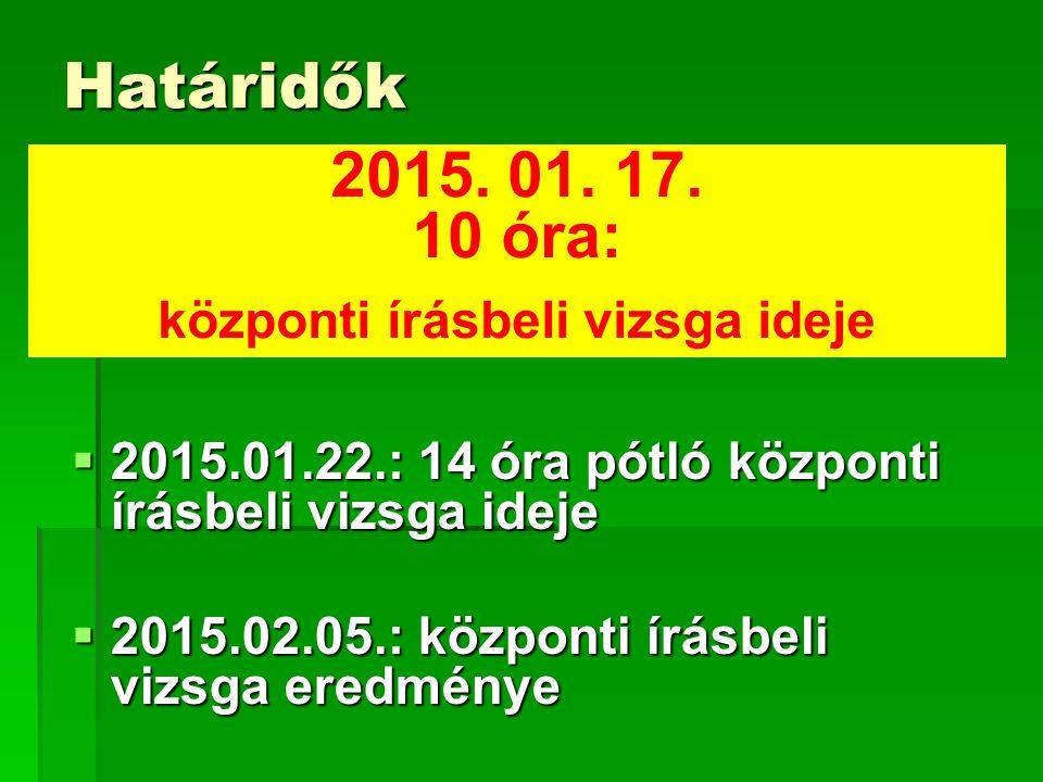 Határidők  2015.01.22.: 14 óra pótló központi írásbeli vizsga ideje  2015.02.05.: központi írásbeli vizsga eredménye 2015.