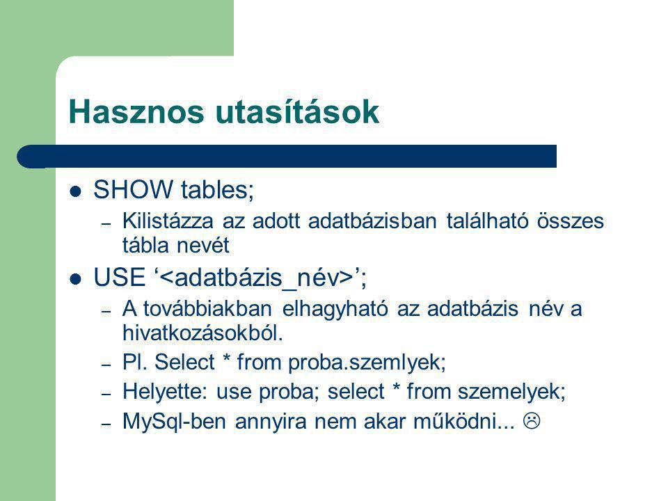 Hasznos utasítások SHOW tables; – Kilistázza az adott adatbázisban található összes tábla nevét USE ' '; – A továbbiakban elhagyható az adatbázis név