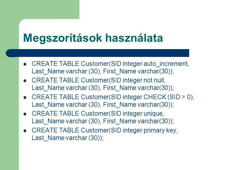 Megszorítások használata CREATE TABLE Customer(SID integer auto_increment, Last_Name varchar (30), First_Name varchar(30)); CREATE TABLE Customer(SID