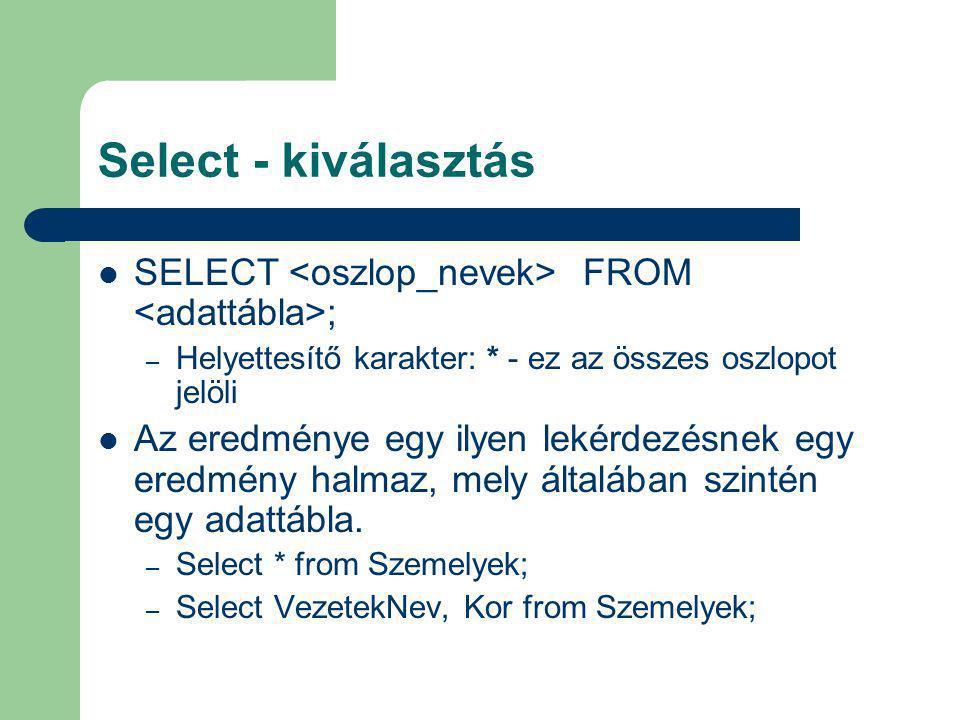 Select - kiválasztás SELECT FROM ; – Helyettesítő karakter: * - ez az összes oszlopot jelöli Az eredménye egy ilyen lekérdezésnek egy eredmény halmaz,