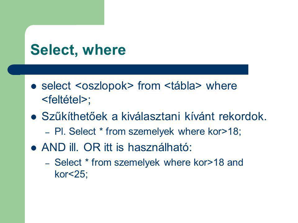 Select, where select from where ; Szűkíthetőek a kiválasztani kívánt rekordok. – Pl. Select * from szemelyek where kor>18; AND ill. OR itt is használh