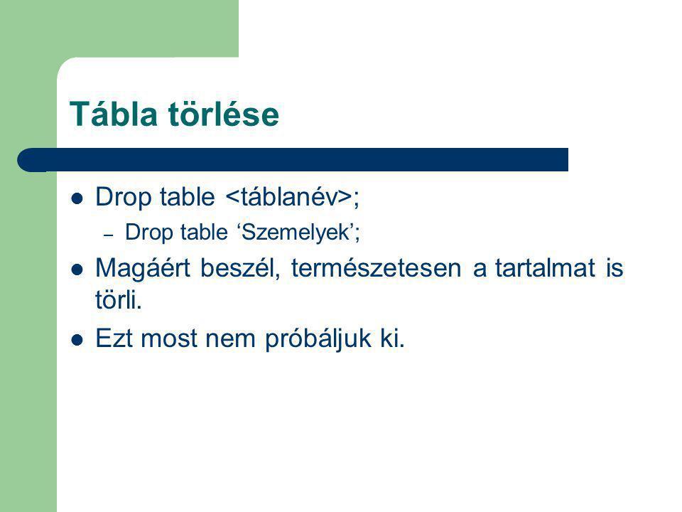 Tábla törlése Drop table ; – Drop table 'Szemelyek'; Magáért beszél, természetesen a tartalmat is törli. Ezt most nem próbáljuk ki.