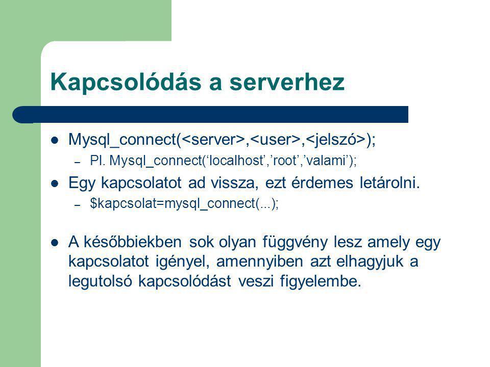 Kapcsolódás a serverhez Mysql_connect(,, ); – Pl. Mysql_connect('localhost','root','valami'); Egy kapcsolatot ad vissza, ezt érdemes letárolni. – $kap