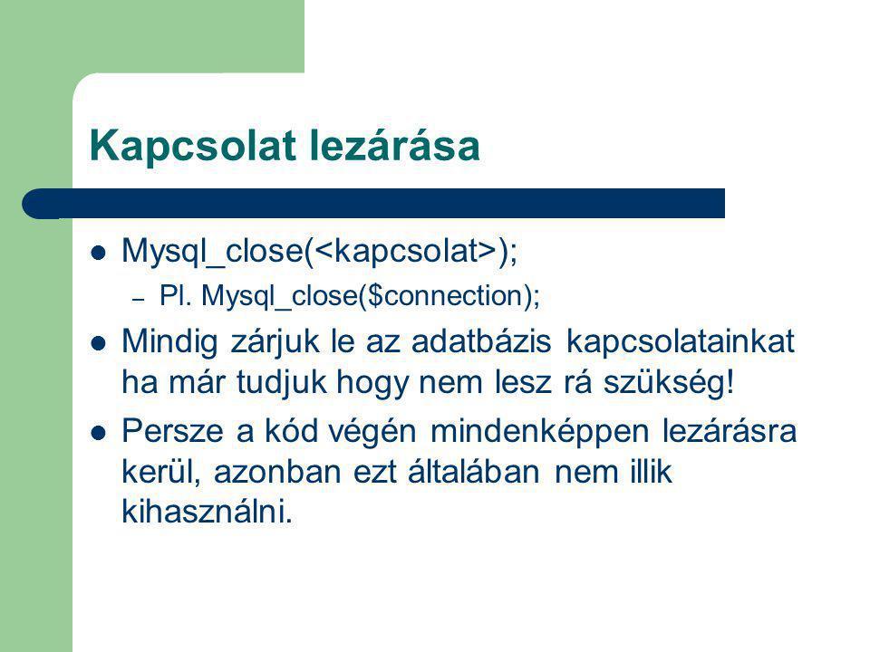 Kapcsolat lezárása Mysql_close( ); – Pl. Mysql_close($connection); Mindig zárjuk le az adatbázis kapcsolatainkat ha már tudjuk hogy nem lesz rá szüksé