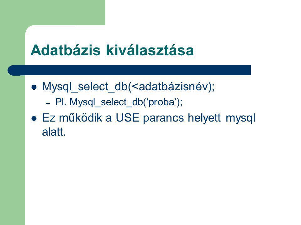Adatbázis kiválasztása Mysql_select_db(<adatbázisnév); – Pl. Mysql_select_db('proba'); Ez működik a USE parancs helyett mysql alatt.
