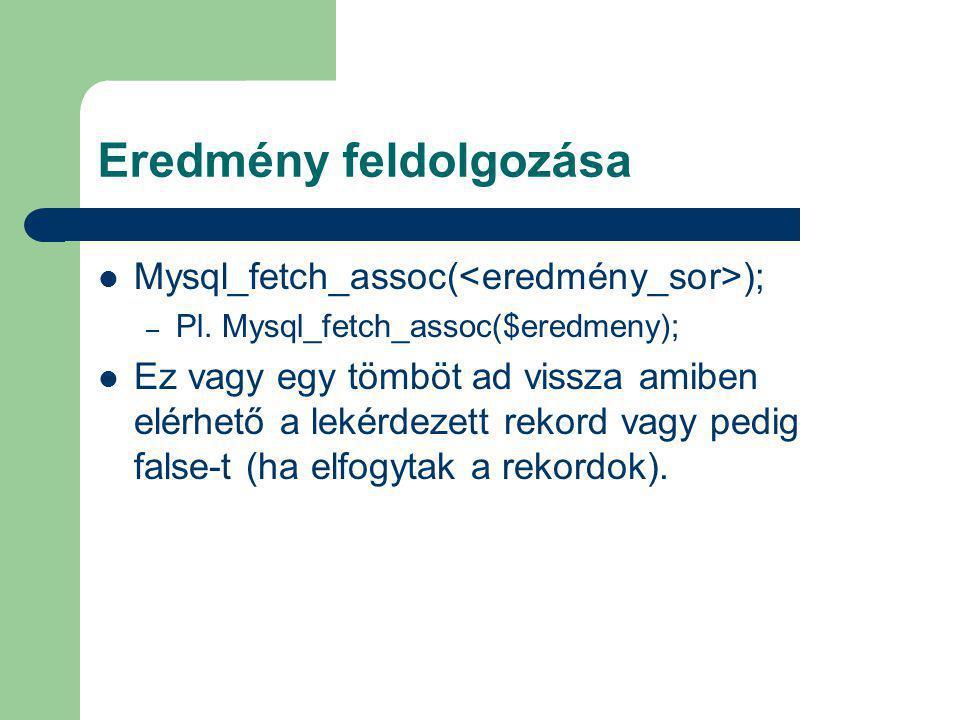 Eredmény feldolgozása Mysql_fetch_assoc( ); – Pl. Mysql_fetch_assoc($eredmeny); Ez vagy egy tömböt ad vissza amiben elérhető a lekérdezett rekord vagy