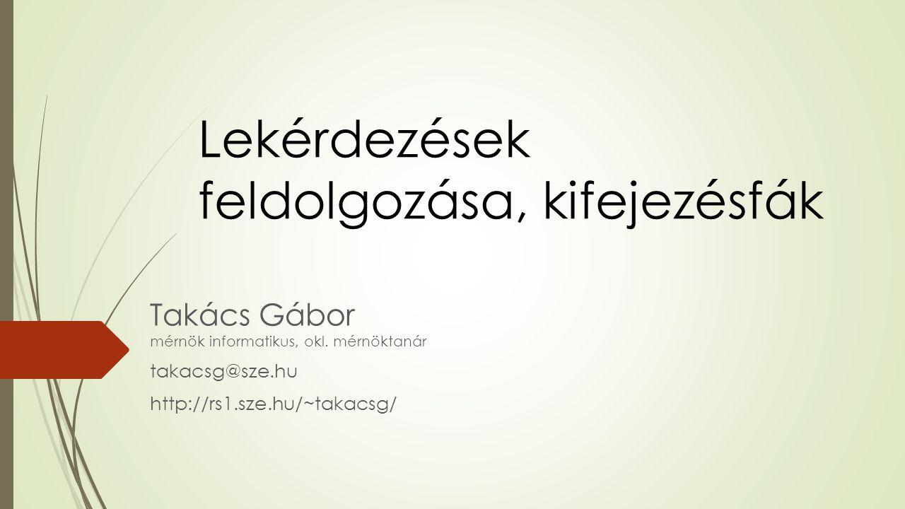 Lekérdezések feldolgozása, kifejezésfák Takács Gábor mérnök informatikus, okl. mérnöktanár takacsg@sze.hu http://rs1.sze.hu/~takacsg/
