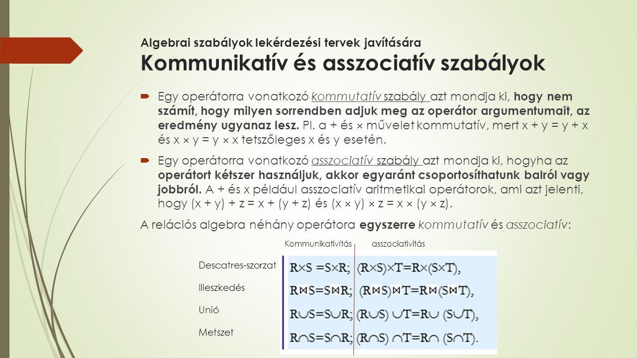Algebrai szabályok lekérdezési tervek javítására Kommunikatív és asszociatív szabályok  Egy operátorra vonatkozó kommutatív szabály azt mondja ki, ho