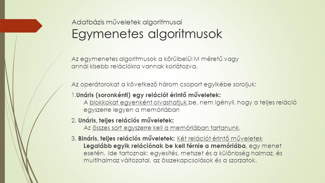 Adatbázis műveletek algoritmusai Egymenetes algoritmusok Az egymenetes algoritmusok a körülbelül M méretű vagy annál kisebb relációkra vannak korlátoz