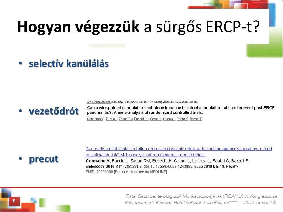 selectív kanülálás selectív kanülálás vezetődrót vezetődrót precut precut Hogyan végezzük a sürgős ERCP-t? P P