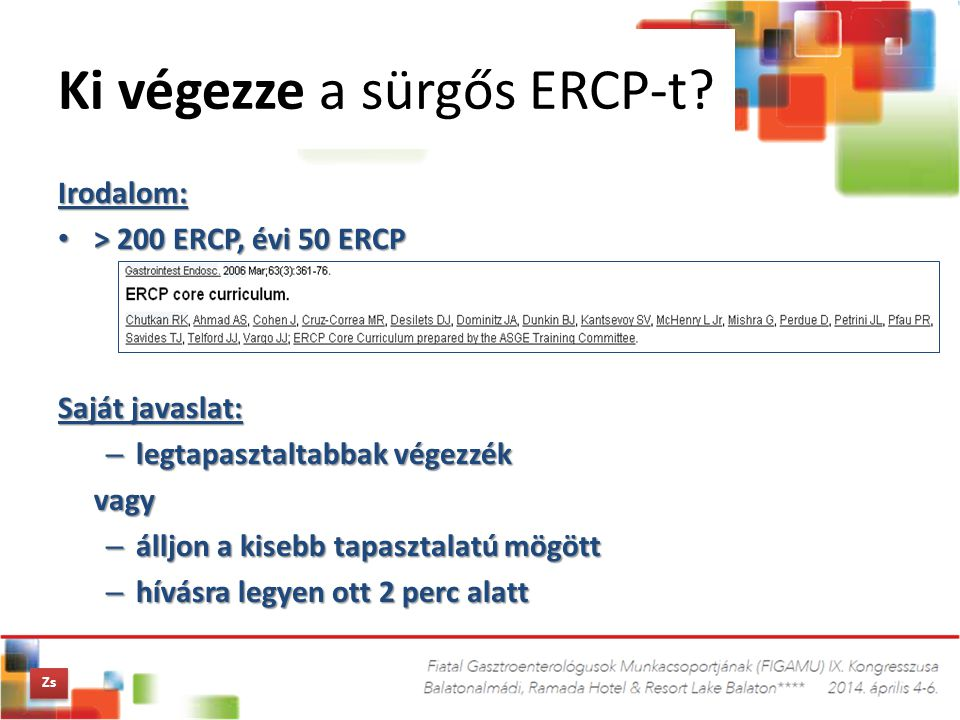 Irodalom: > 200 ERCP, évi 50 ERCP > 200 ERCP, évi 50 ERCP Saját javaslat: – legtapasztaltabbak végezzék vagy – álljon a kisebb tapasztalatú mögött – h