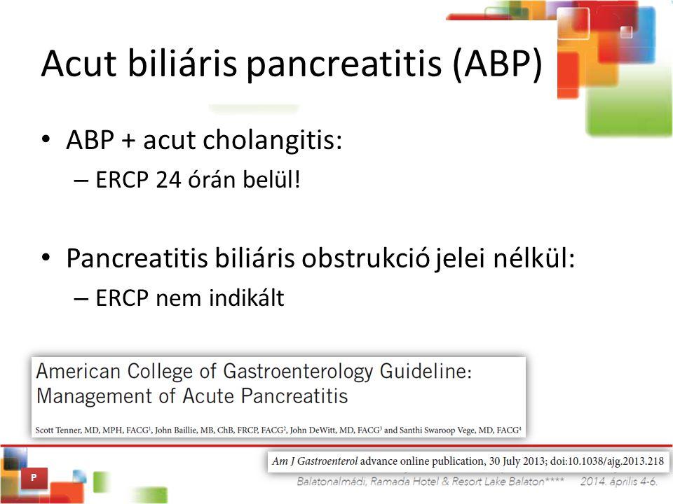 Acut biliáris pancreatitis (ABP) ABP + acut cholangitis: – ERCP 24 órán belül! Pancreatitis biliáris obstrukció jelei nélkül: – ERCP nem indikált P P