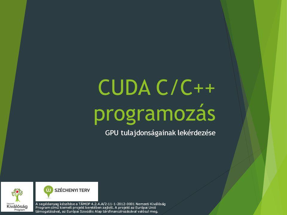 CUDA C/C++ programozás GPU tulajdonságainak lekérdezése A segédanyag készítése a TÁMOP 4.2.4.A/2-11-1-2012-0001 Nemzeti Kiválóság Program című kiemelt projekt keretében zajlott.
