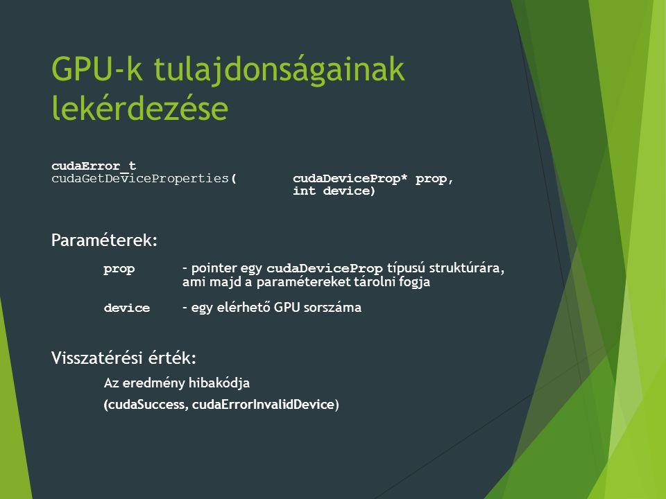 GPU-k tulajdonságainak lekérdezése cudaError_t cudaGetDeviceProperties(cudaDeviceProp* prop, int device) Paraméterek: prop – pointer egy cudaDeviceProp típusú struktúrára, ami majd a paramétereket tárolni fogja device – egy elérhető GPU sorszáma Visszatérési érték: Az eredmény hibakódja (cudaSuccess, cudaErrorInvalidDevice)