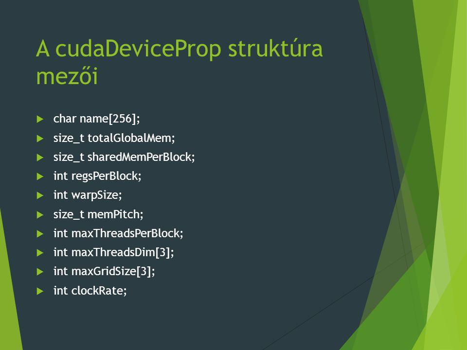 A cudaDeviceProp struktúra mezői  char name[256];  size_t totalGlobalMem;  size_t sharedMemPerBlock;  int regsPerBlock;  int warpSize;  size_t memPitch;  int maxThreadsPerBlock;  int maxThreadsDim[3];  int maxGridSize[3];  int clockRate;
