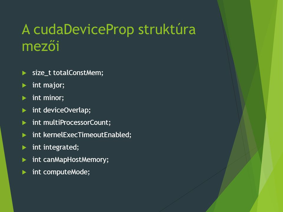 A cudaDeviceProp struktúra mezői  size_t totalConstMem;  int major;  int minor;  int deviceOverlap;  int multiProcessorCount;  int kernelExecTimeoutEnabled;  int integrated;  int canMapHostMemory;  int computeMode;