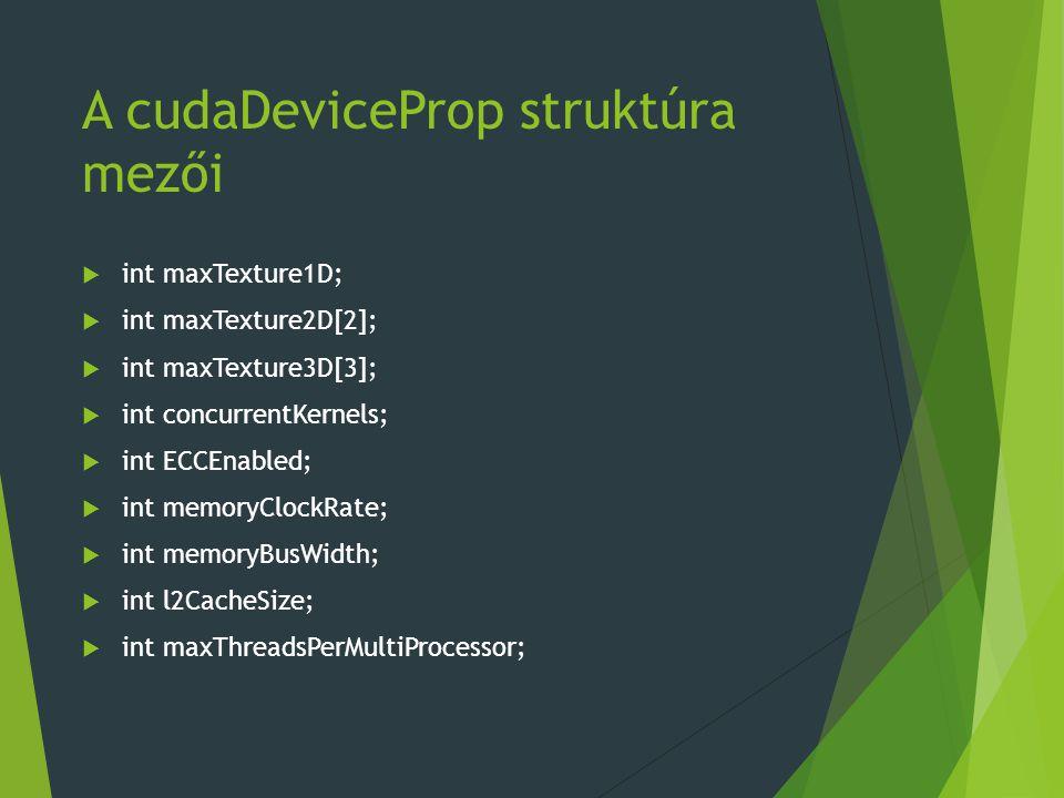 A cudaDeviceProp struktúra mezői  int maxTexture1D;  int maxTexture2D[2];  int maxTexture3D[3];  int concurrentKernels;  int ECCEnabled;  int memoryClockRate;  int memoryBusWidth;  int l2CacheSize;  int maxThreadsPerMultiProcessor;