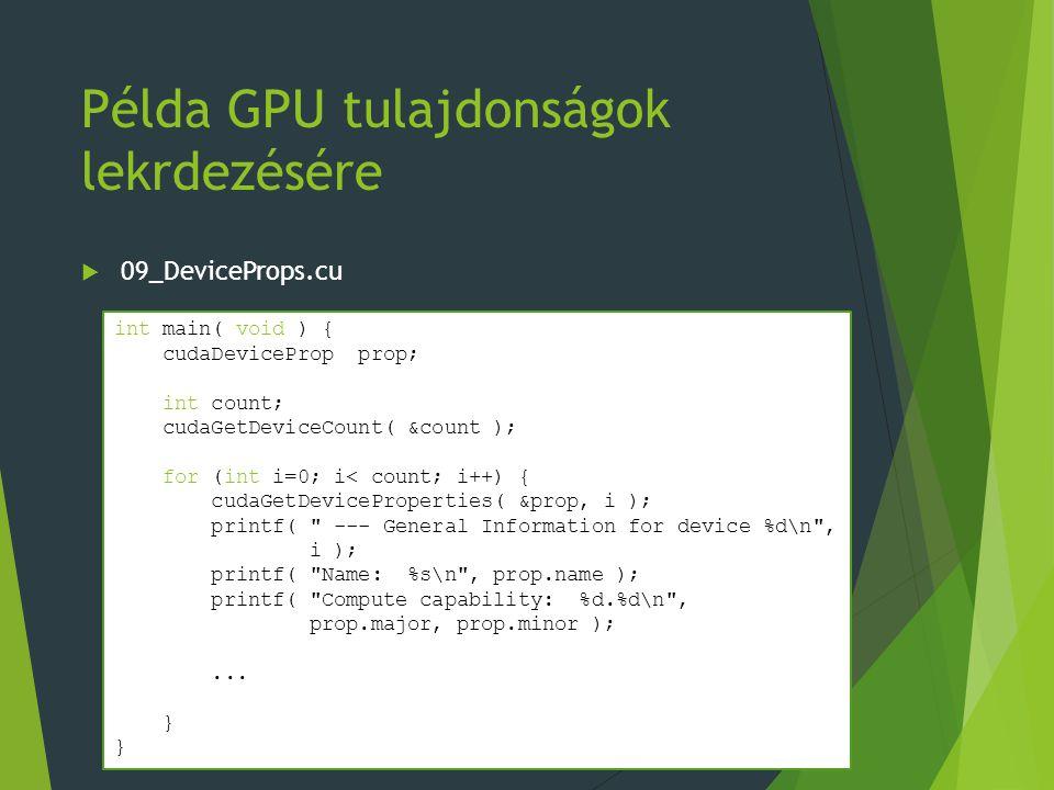 Példa GPU tulajdonságok lekrdezésére  09_DeviceProps.cu int main( void ) { cudaDeviceProp prop; int count; cudaGetDeviceCount( &count ); for (int i=0; i< count; i++) { cudaGetDeviceProperties( &prop, i ); printf( --- General Information for device %d\n , i ); printf( Name: %s\n , prop.name ); printf( Compute capability: %d.%d\n , prop.major, prop.minor );...