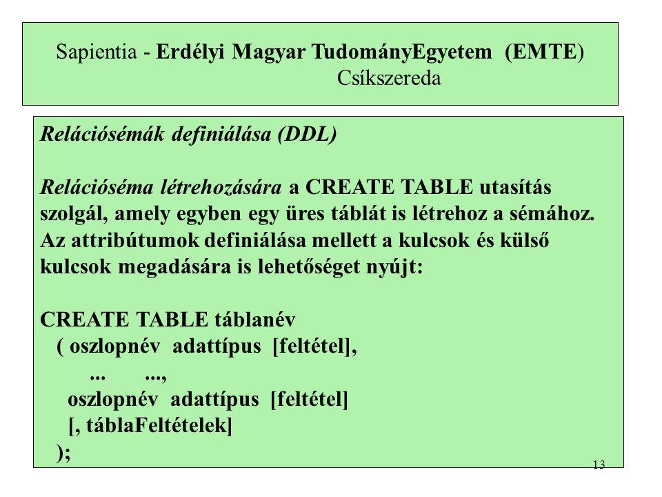 Sapientia - Erdélyi Magyar TudományEgyetem (EMTE) Csíkszereda Relációsémák definiálása (DDL) Relációséma létrehozására a CREATE TABLE utasítás szolgál, amely egyben egy üres táblát is létrehoz a sémához.