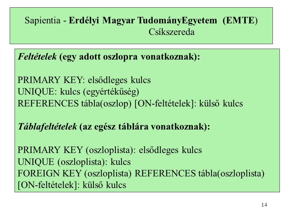 Sapientia - Erdélyi Magyar TudományEgyetem (EMTE) Csíkszereda Feltételek (egy adott oszlopra vonatkoznak): PRIMARY KEY: elsődleges kulcs UNIQUE: kulcs (egyértékűség) REFERENCES tábla(oszlop) [ON-feltételek]: külső kulcs Táblafeltételek (az egész táblára vonatkoznak): PRIMARY KEY (oszloplista): elsődleges kulcs UNIQUE (oszloplista): kulcs FOREIGN KEY (oszloplista) REFERENCES tábla(oszloplista) [ON-feltételek]: külső kulcs 14
