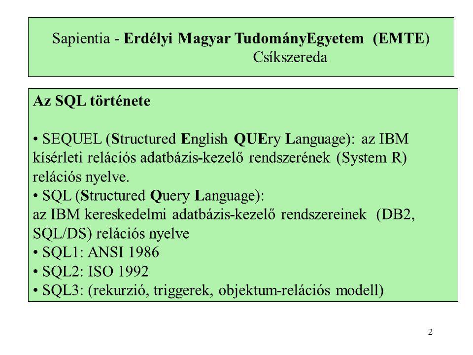 Sapientia - Erdélyi Magyar TudományEgyetem (EMTE) Csíkszereda Az SQL története SEQUEL (Structured English QUEry Language): az IBM kísérleti relációs adatbázis-kezelő rendszerének (System R) relációs nyelve.